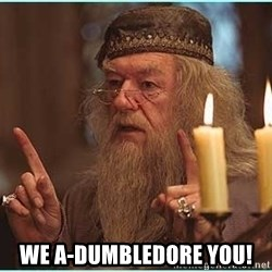 dumbledore fingers -  WE A-DUMBLEDORE YOU!