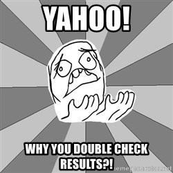 Whyyy??? - YAHOO! WHY YOU DOUBLE CHECK RESULTS?!