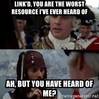 Worst pirate - link'd, you are the worst resource I've ever heard of ah, but you have heard of me?