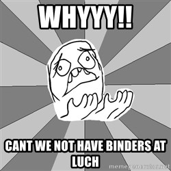 Whyyy??? - Whyyy!! cant we not have binders at luch