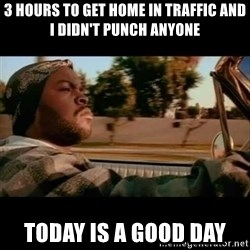 Ice Cube- Today was a Good day - 3 HOURS TO GET HOME IN TRAFFIC AND I DIDN'T PUNCH ANYONE TODAY IS A GOOD DAY