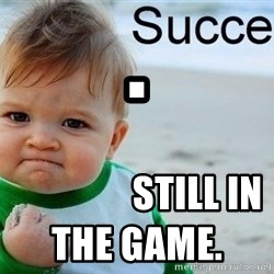 success baby - .                 STILL in the game.
