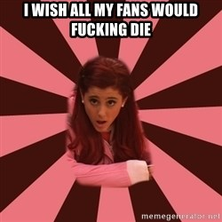 Ariana Grande - I WISH ALL MY FANS WOULD FUCKING DIE