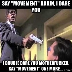 "Say what again - Say ""MOVEMENT"" again, I dare you I double dare you mOtherfucker, say ""movement"" one more...."
