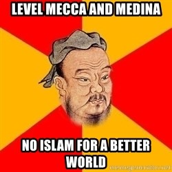 Wise Confucius - level mecca and medina no islam for a better world