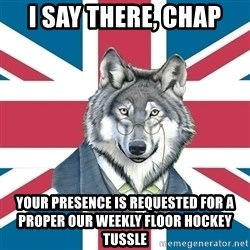 Sir Courage Wolf Esquire - I say there, chap your presence is requested for a proper our weekly floor hockey  tussle