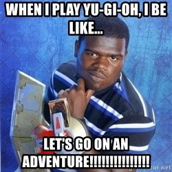 yugioh - When I play Yu-Gi-Oh, i be like... Let's go on an Adventure!!!!!!!!!!!!!!!