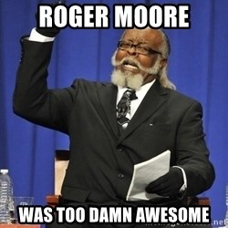 Jimmy Mcmillan - Roger moore  was too damn awesome