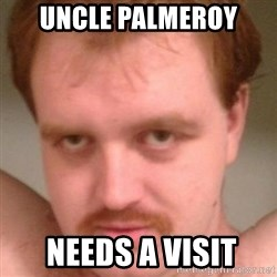 Friendly creepy guy - Uncle PALMEROY   needs a visit