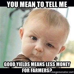 Skeptical Baby Whaa? - you mean to tell me Good yields means less money for farmers?