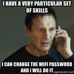 taken meme - I have a very particular set of skills I can change the wifi password and I will do it