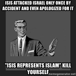 """kill yourself guy blank - ISIS attacked Israel only once by accident and even apologized for it """"ISIS represents Islam"""" Kill yourself"""