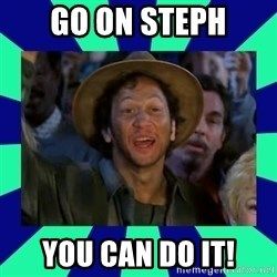 You can do it! - Go on steph you can do it!