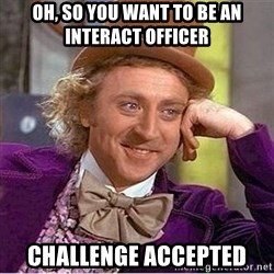Oh so you're - Oh, So you want to be an interact Officer Challenge accepted