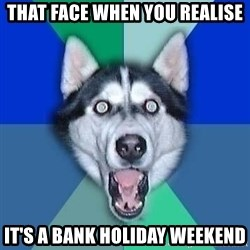 Spoiler Dog - that face when you realise it's a bank holiday weekend