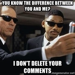 men in black - You know the difference between you and me? I don't delete your comments