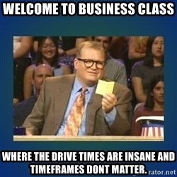drew carey - Welcome to business class where the drive times are insane and timeframes dont matter.