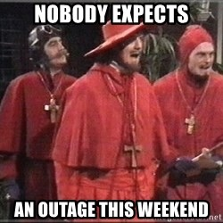 spanish inquisition - NOBODY EXPECTS An outage this weekend