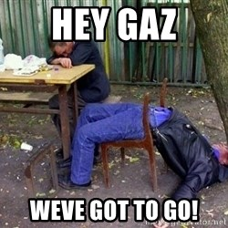 drunk - Hey Gaz Weve got to go!