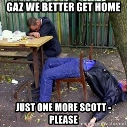 drunk - Gaz we better get home Just one more Scott - please
