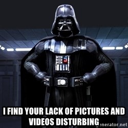 Bitch Darth Vader -  I find your Lack of pictures and Videos Disturbing
