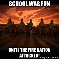 until the fire nation attacked. - School was fun Until the fire nation attacked!