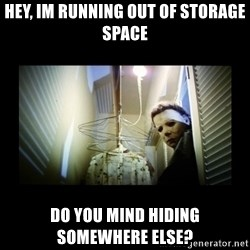 Michael Myers - Hey, im running out of storage space do you mind hiding somewhere else?