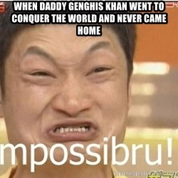Impossibru Guy - when daddy genghis khan went to conquer the world and never came home