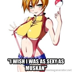 "pokemon GIRL -  ""I wish i was as sexy as muskan"""