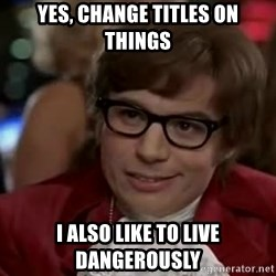 Austin Power - Yes, change titles on things I also like to live dangerously