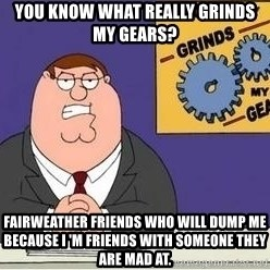 Grinds My Gears Peter Griffin - YOu know what really grinds my gears? fairweather friends who will dump me because I 'm friends with someone they are mad at.