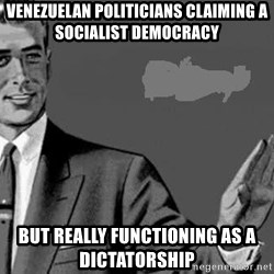 Correction Man  - Venezuelan politicians claiming a socialist democracy But really functioning as a dictatorship