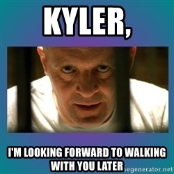 Hannibal lecter - Kyler, I'm looking forward to walking with you later