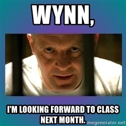 Hannibal lecter - Wynn, I'm looking forward to class next month.