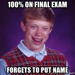 Bad Luck Brian - 100% On final exam forgets to put name