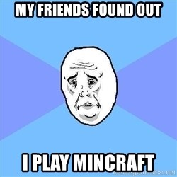 Okay Guy - MY friends found out I plAy mincraft