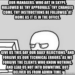 computer guy - Our managers, who art in Skype, Hallowed be thy approvals. Thy changes come, Thy instructions be followed, at home as it is in the office.  GIVE US THIS DAY OUR DAILY REJECTIONS,  AND FORGIVE US OUR TECHNICAL ERRORS, AS WE FORGIVE THE CLIENTS WHO KNOW NOTHING, AND LEAD US NOT INTO DOWNTIME, BUT DELIVER US FROM ADMIN TIME.