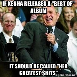 "Laughing Bush - If Ke$ha releases a ""Best of"" Album it should be called ""Her Greatest $hits"""