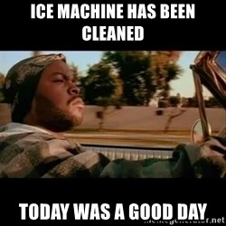 Ice Cube- Today was a Good day - Ice machine has been cleaned Today was a good day