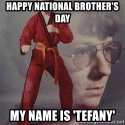 Karate Kyle - Happy National Brother's Day  My name is 'Tefany'