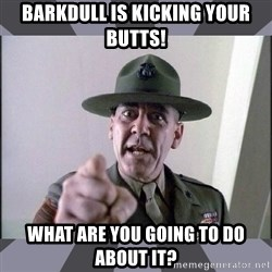 R. Lee Ermey - Barkdull is kicking your butts! What are you going to do about it?