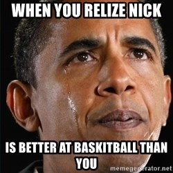 Obama Crying - when you relize nick  is better at baskitball than you