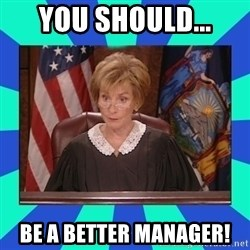 Judge Judy - You should... Be a better manager!