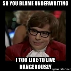 Dangerously Austin Powers - So you blame underwriting i too like to live dangerously