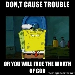 didnt you squidward - don,t cause trouble  or you will face the wrath of god