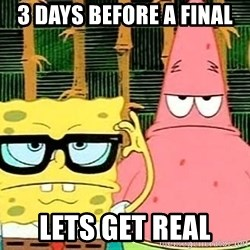 Serious Spongebob - 3 days before a final lets get real