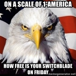 Freedom Eagle  - On a scale Of 1-america How free is your switchblade on frIday