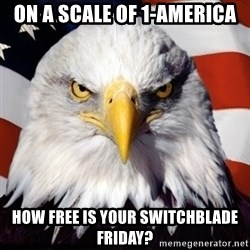 Freedom Eagle  - On a scale of 1-america How free is your switchblade friday?