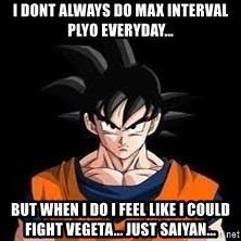 goku - I dont always do max interval plyo everyday... But when i do i feel like i could fIght vegeta... just saiyan...