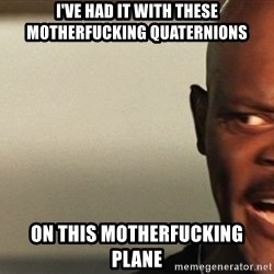 Snakes on a plane Samuel L Jackson - I've had IT WITH THESE MOTHERFUCKING QUATERNIONS ON THIS MOTHERFUCKING PLANE